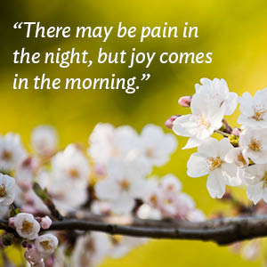 There may be pain in the night, but joy comes in the morning.