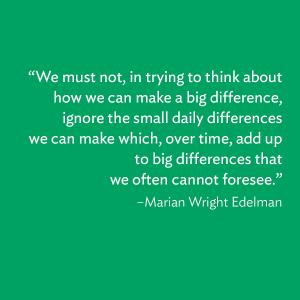 """We must not, in trying to think about how we can make a big difference, ignore the small daily differences we can make which, over time, add up to big differences that we often cannot foresee."""